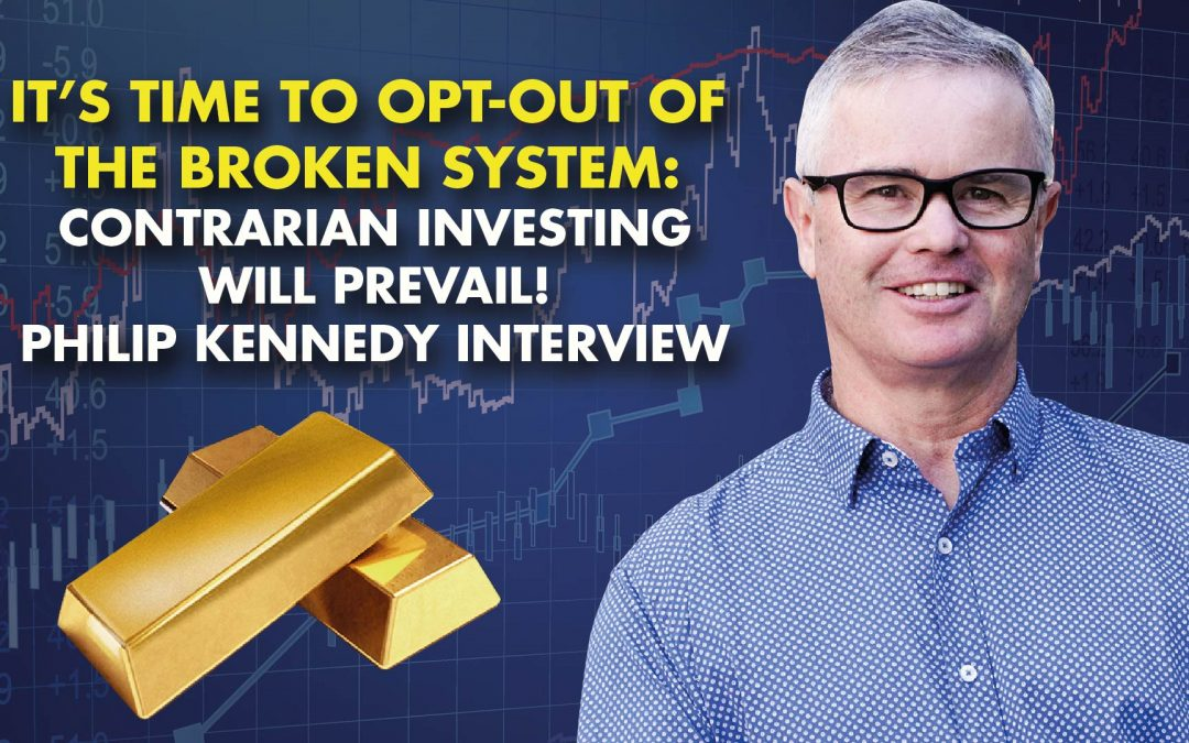 It's Time To Opt-Out Of The Broken System: Contrarian Investing Will Prevail! Phillip Kennedy Interview
