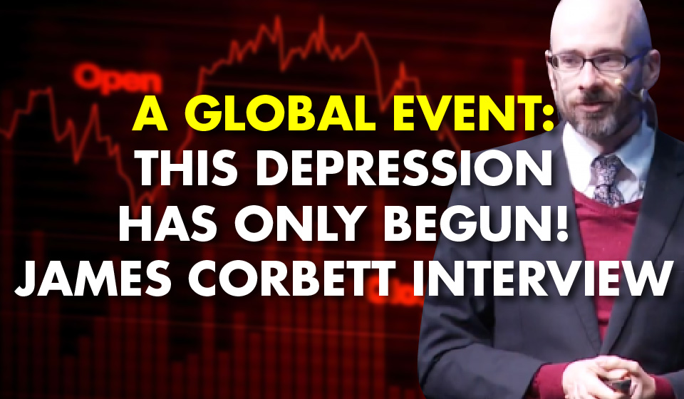 A Global Event: This Depression has Only Begun! -James Corbett Interview