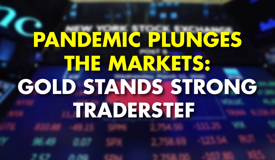 Pandemic Plunges the Markets: Gold Stands Strong – TraderStef