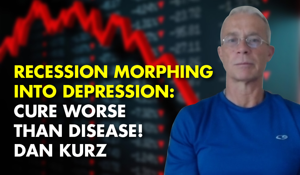 Recession Morphing Into Depression: Cure WORSE Than Disease! – Dan Kurz