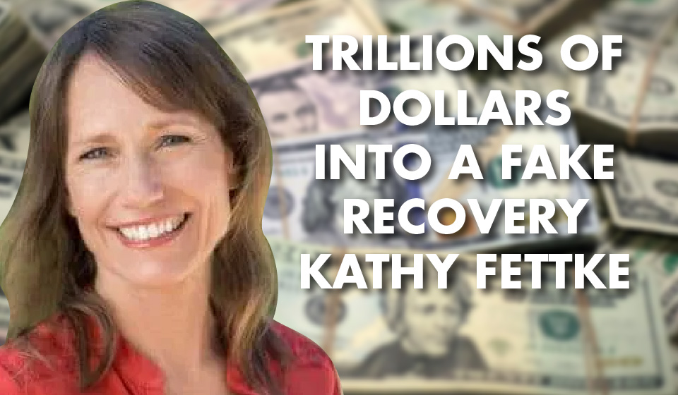 Trillions of Dollars into a Fake Recovery – Kathy Fettke