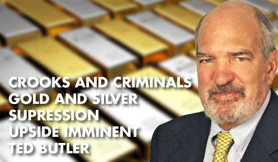 Crooks and Criminals – Gold and Silver SUPRESSION – Upside Imminent – Ted Butler