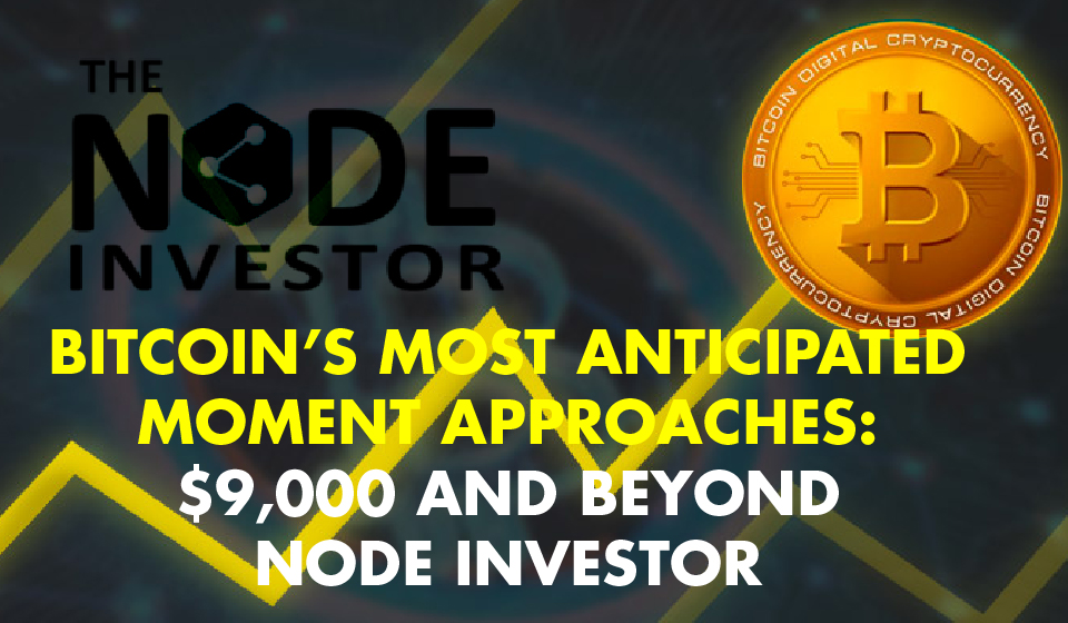Bitcoin's Most Anticipated Moment Approaches: $9,000 and beyond – Node Investor