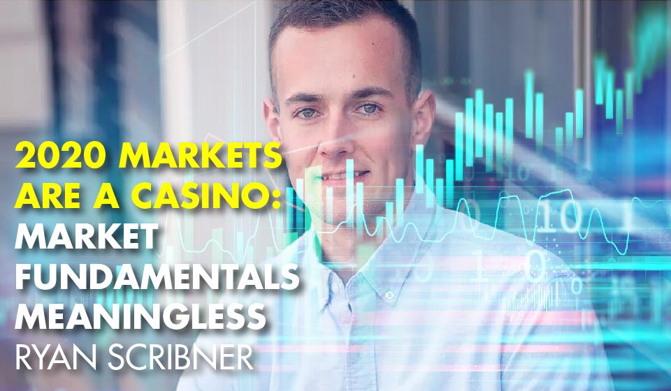 2020 Markets are a CASINO: Market Fundamentals Meaningless- Ryan Scribner