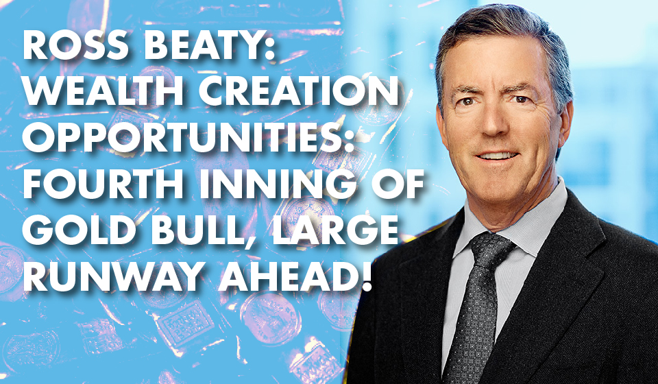 Ross Beaty: Wealth Creation Opportunities: Fourth Inning of Gold Bull, Large Runway Ahead!