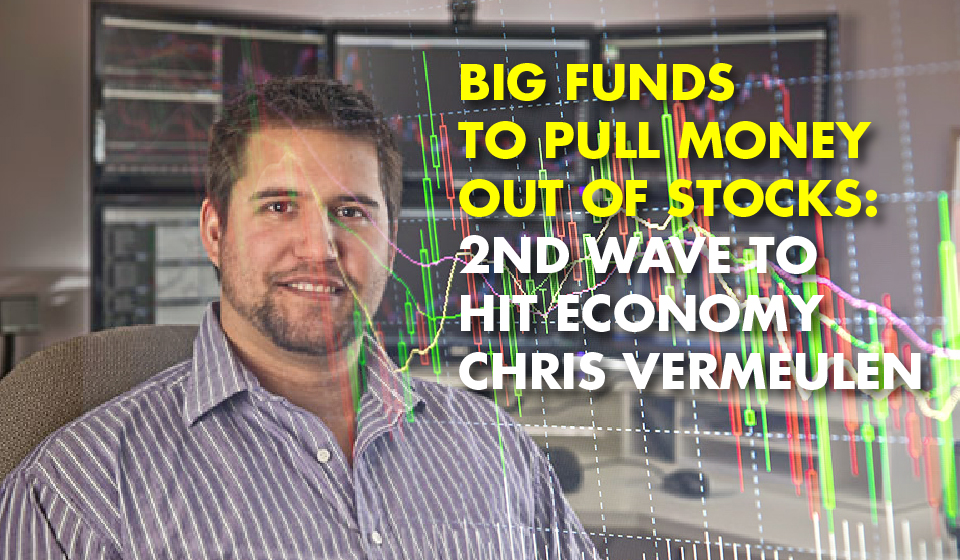 Big Funds to Pull Money OUT of Stocks: 2nd Wave to Hit Economy – Chris Vermeulen