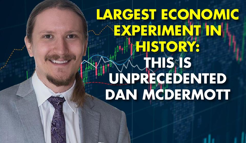 Largest Economic Experiment in History: This is Unprecedented – Dan McDermitt