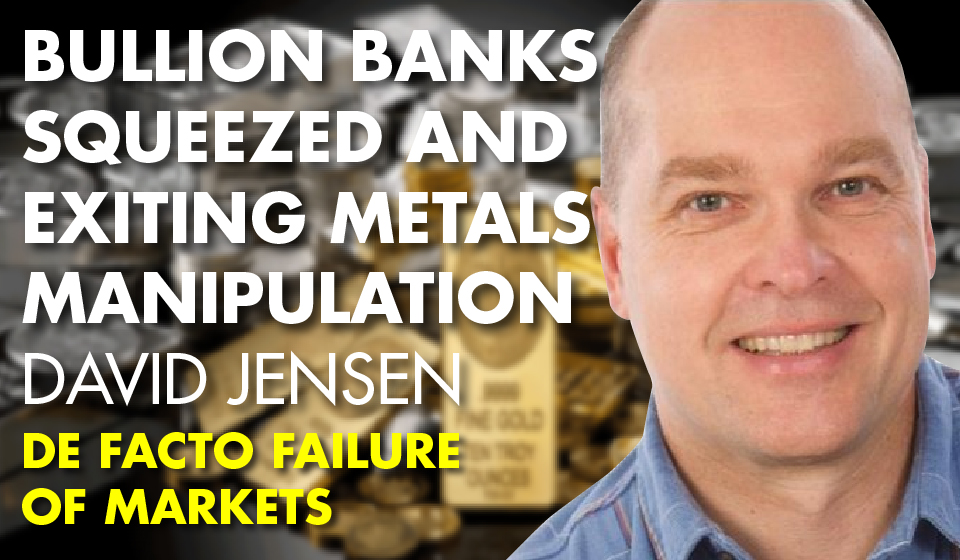 Bullion Banks SQUEEZED and Exiting Metals Manipulation – David Jensen