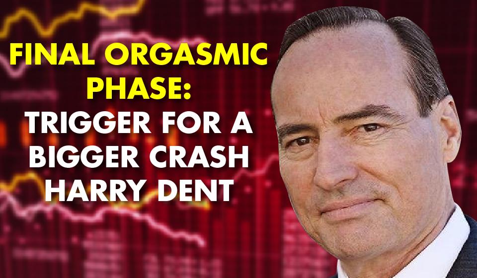 Final Orgasmic Phase: Trigger For a Bigger Crash – Harry Dent