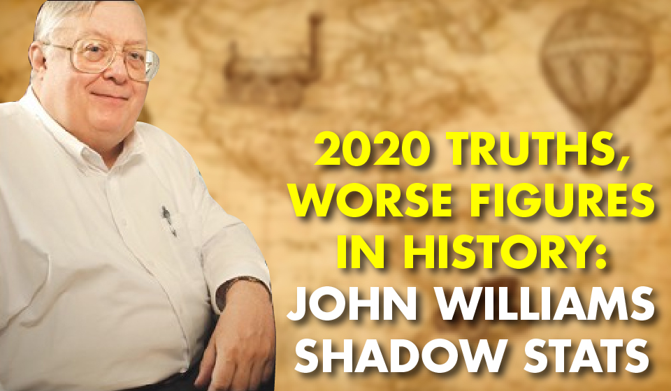 2020 TRUTHS, Worse Figures In History: – John Williams Shadow Stats