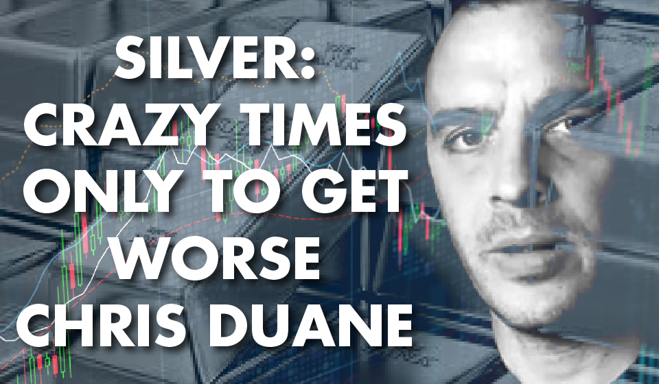 Silver: Crazy Times Only To Get Worse -Chris Duane
