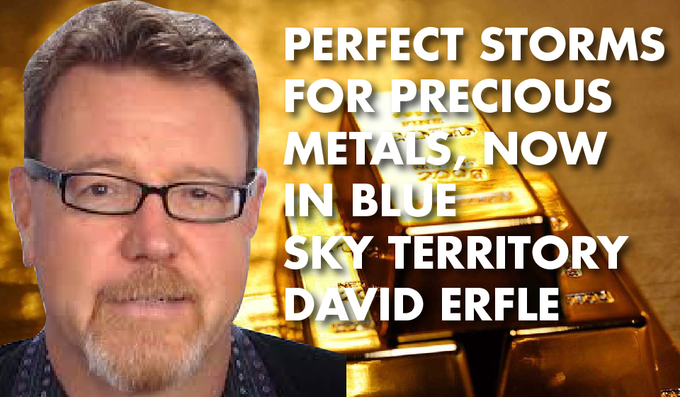 Perfect Storms for Precious Metals, Now in Blue Sky Territory – David Erfle