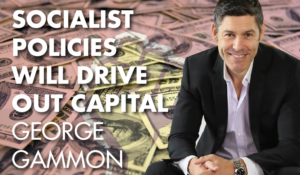 Socialist Policies Will Drive Out Capital – George Gammon