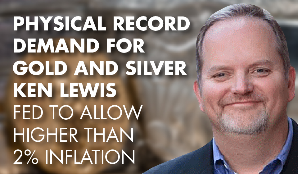Physical RECORD Demand for Gold and Silver – Ken Lewis