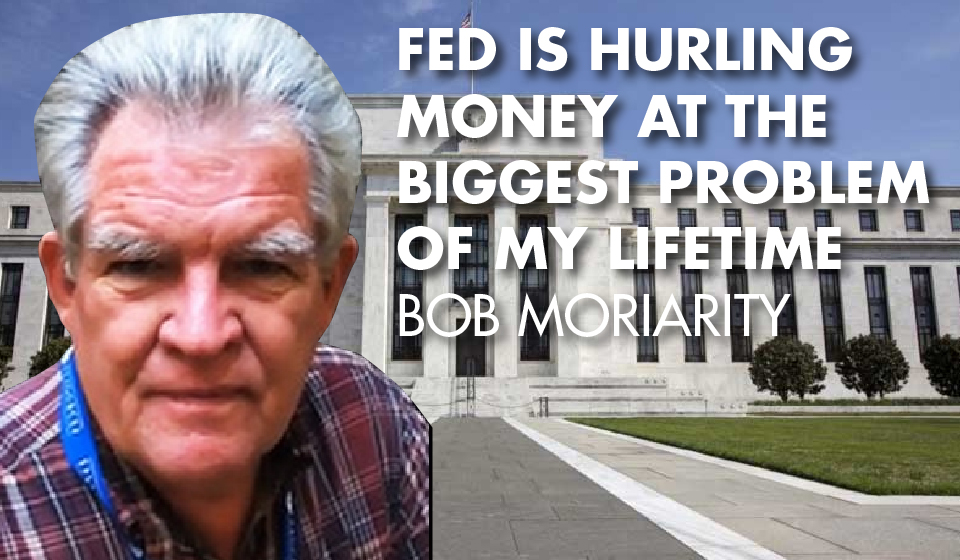 Fed is Hurling Money at the Biggest Problem of My Lifetime – Bob Moriarity