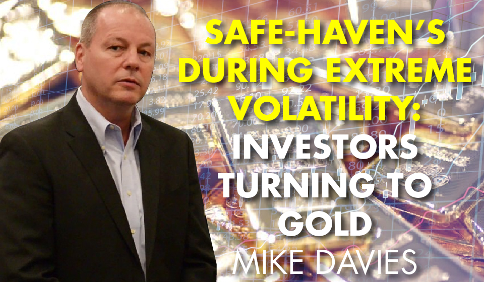 Safe-Haven's During Extreme Volatility: Investors Turning to Gold – Mike Davies