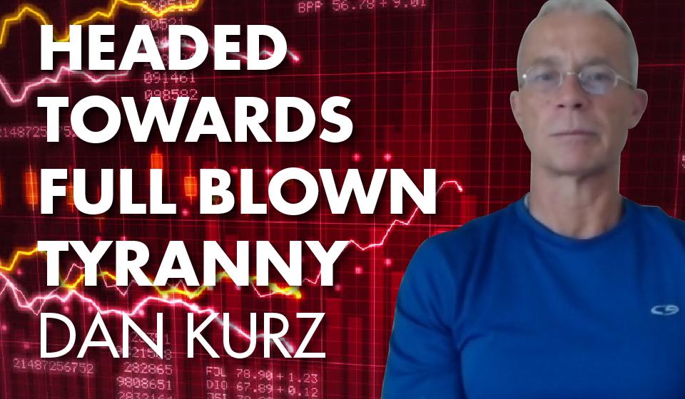 Headed Towards Full Blown Tyranny – Dan Kurz