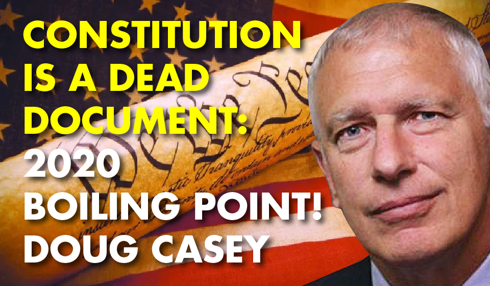 Constitution is a Dead Document: 2020 Boiling Point! – Doug Casey