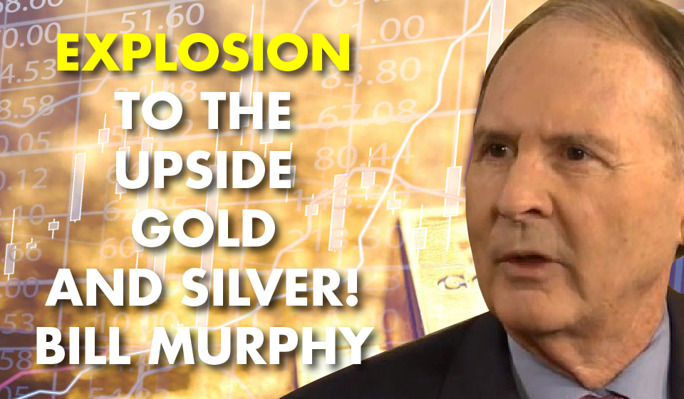Explosion to the Upside Gold and Silver! -Bill Murphy