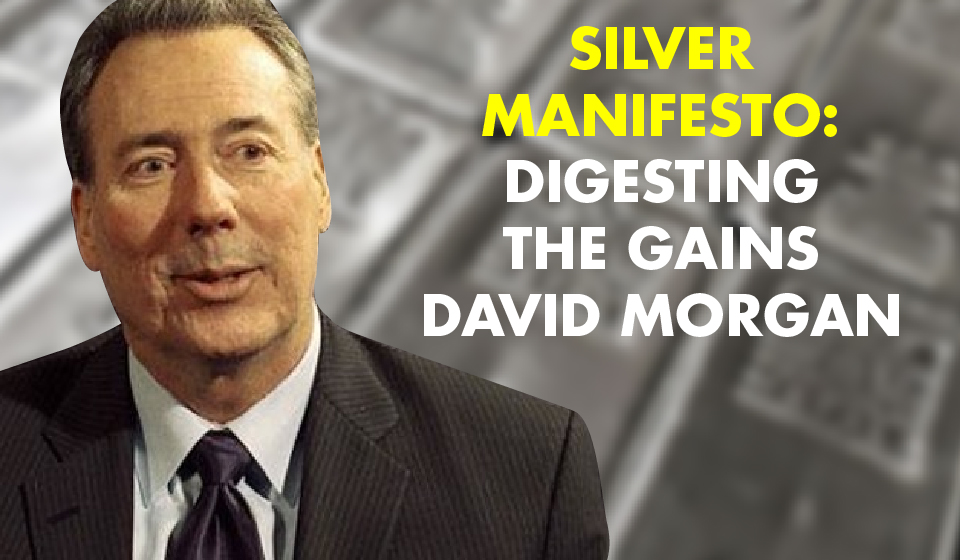 Silver Manifesto: Digesting the Gains – David Morgan