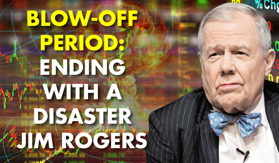 Blow-Off Period: Ending With A Disaster -Jim Rogers