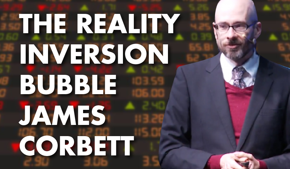 The Reality Inversion Bubble – James Corbett