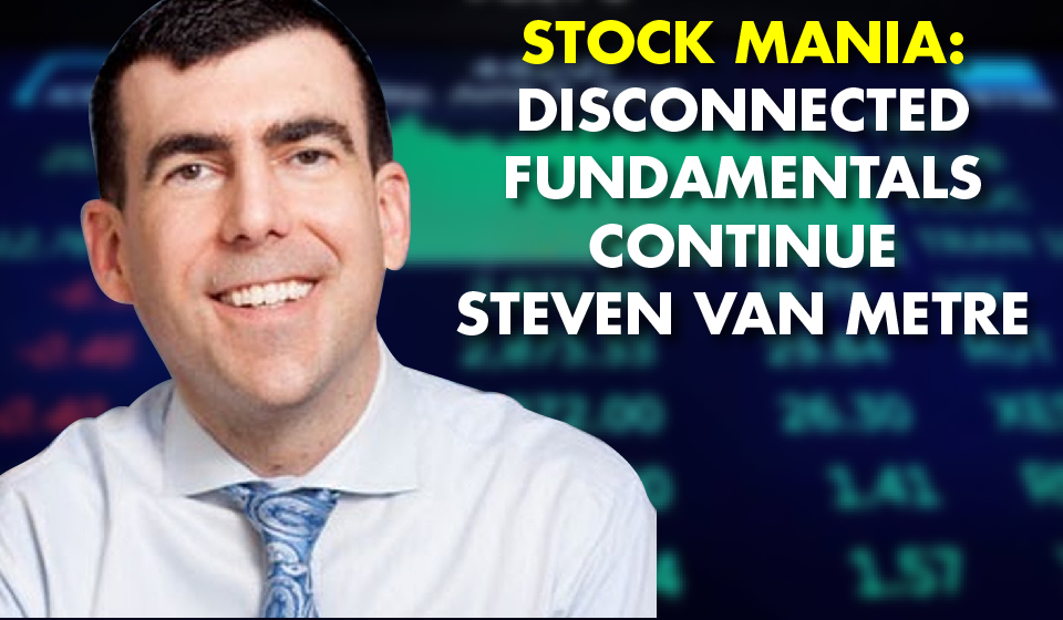 Stock Mania: Disconnected Fundamentals Continue – Steven Van Metre