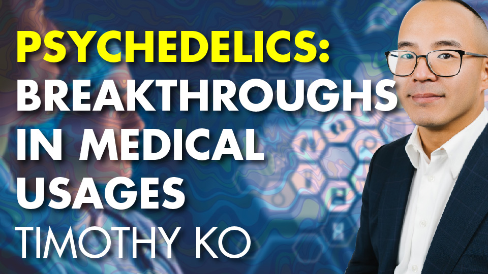 Psychedelics: Breakthroughs In Medical Usages – Timothy Ko