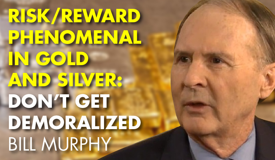 Risk/Reward Phenomenal in Gold and Silver: Don't Get Demoralized- Bill Murphy