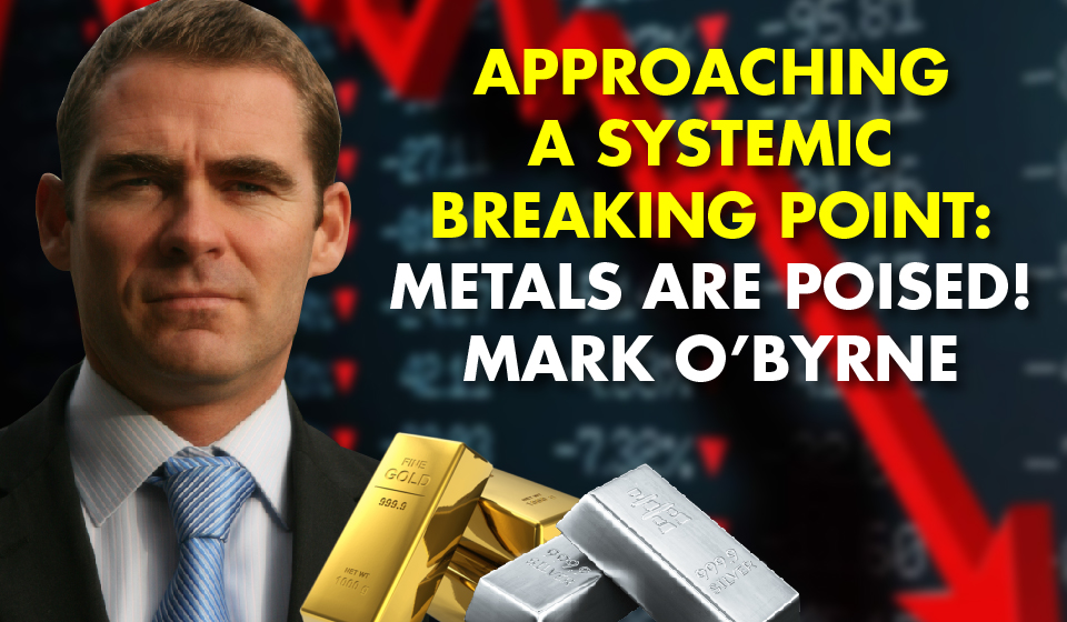 Approaching a Systemic Breaking Point: Metals Are Poised! – Mark O'Byrne