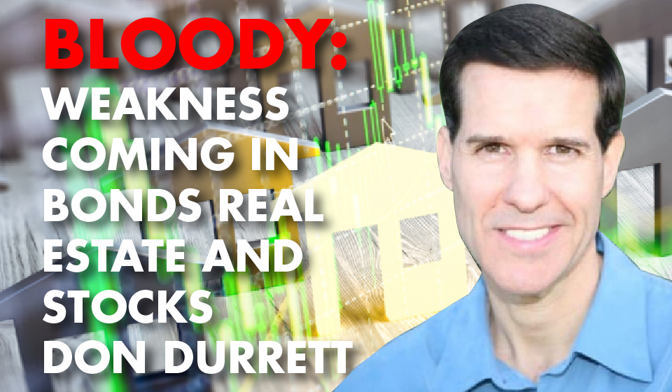 Bloody: Weakness Coming in Bonds Real Estate and Stocks – Don Durrett