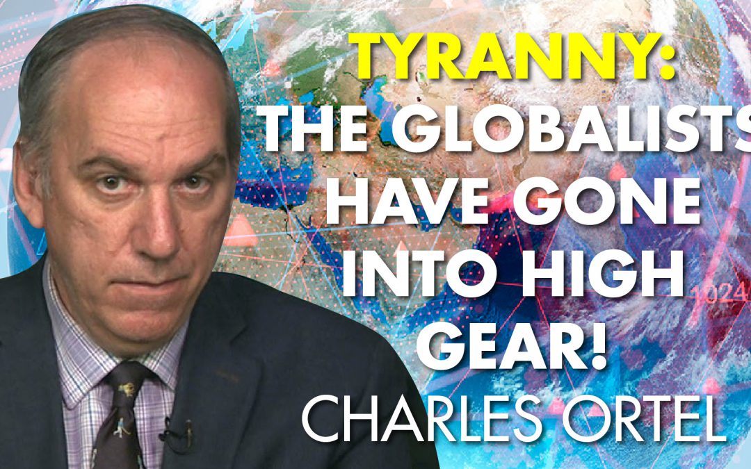 Tyranny: The Globalists Have Gone Into High Gear! -Charles Ortel