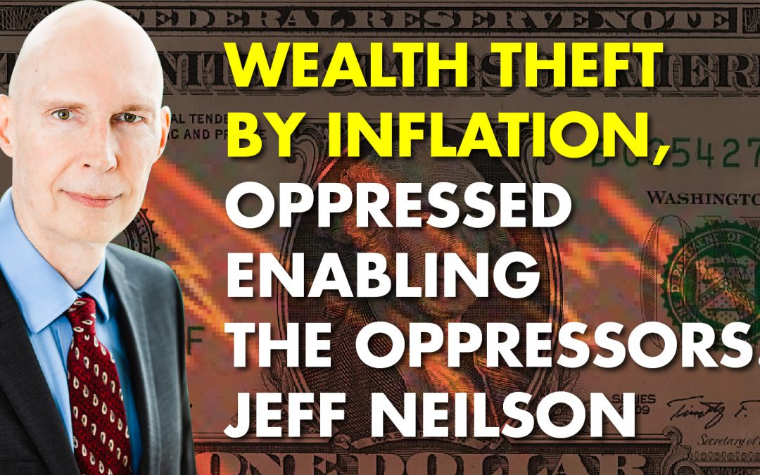 Wealth Theft By Inflation, Oppressed Enabling the Oppressors! Jeff Neilson