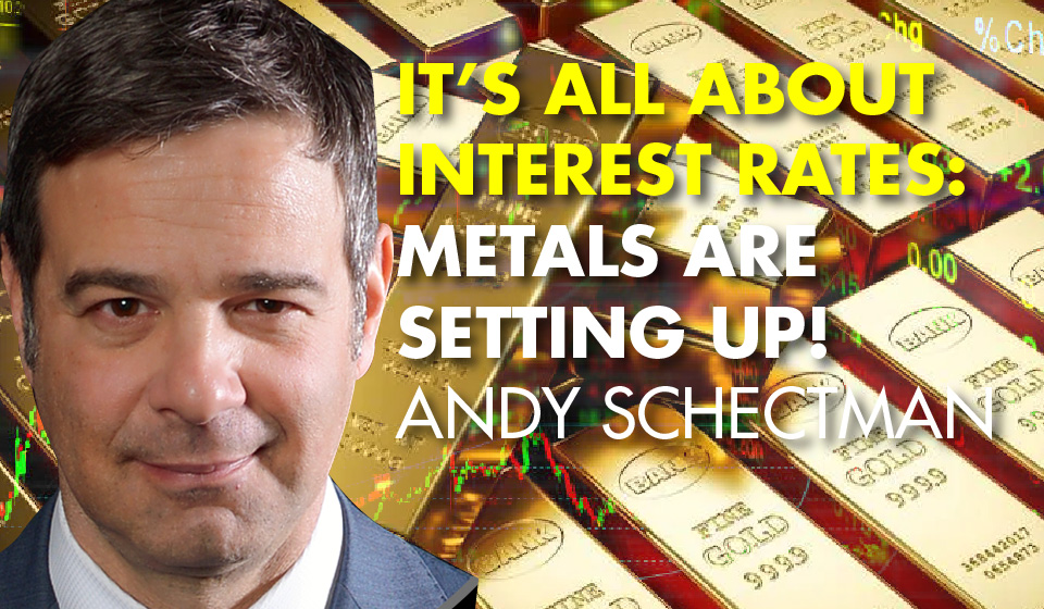 It's All About Interest Rates: Metals Are Setting Up! -Andy Schectman
