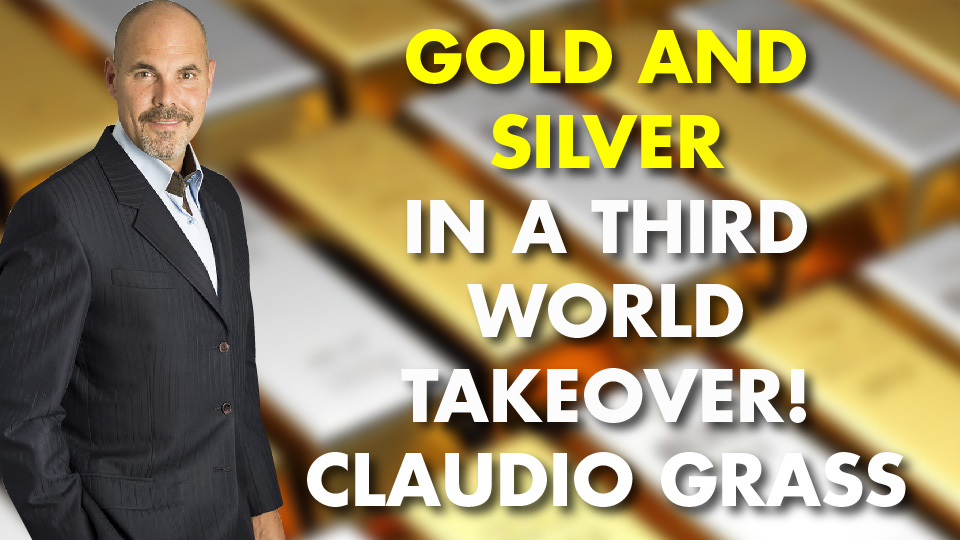 Gold and Silver in a Third World Takeover! Claudio Grass